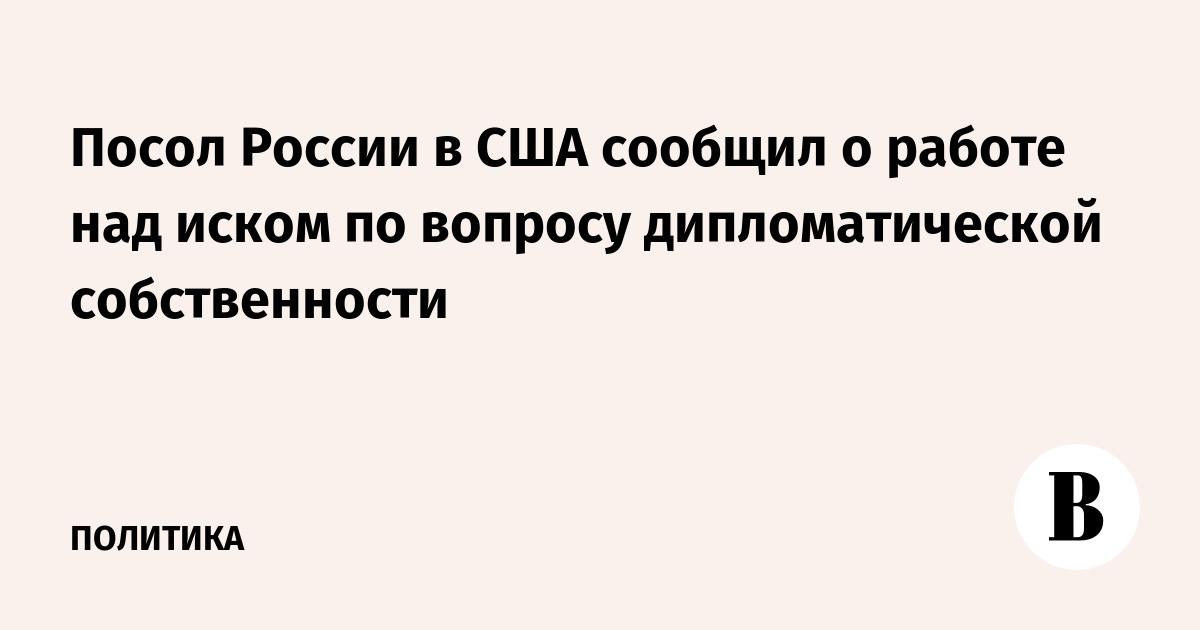 Посол России в США сообщил о работе над иском по вопросу дипломатической собственности