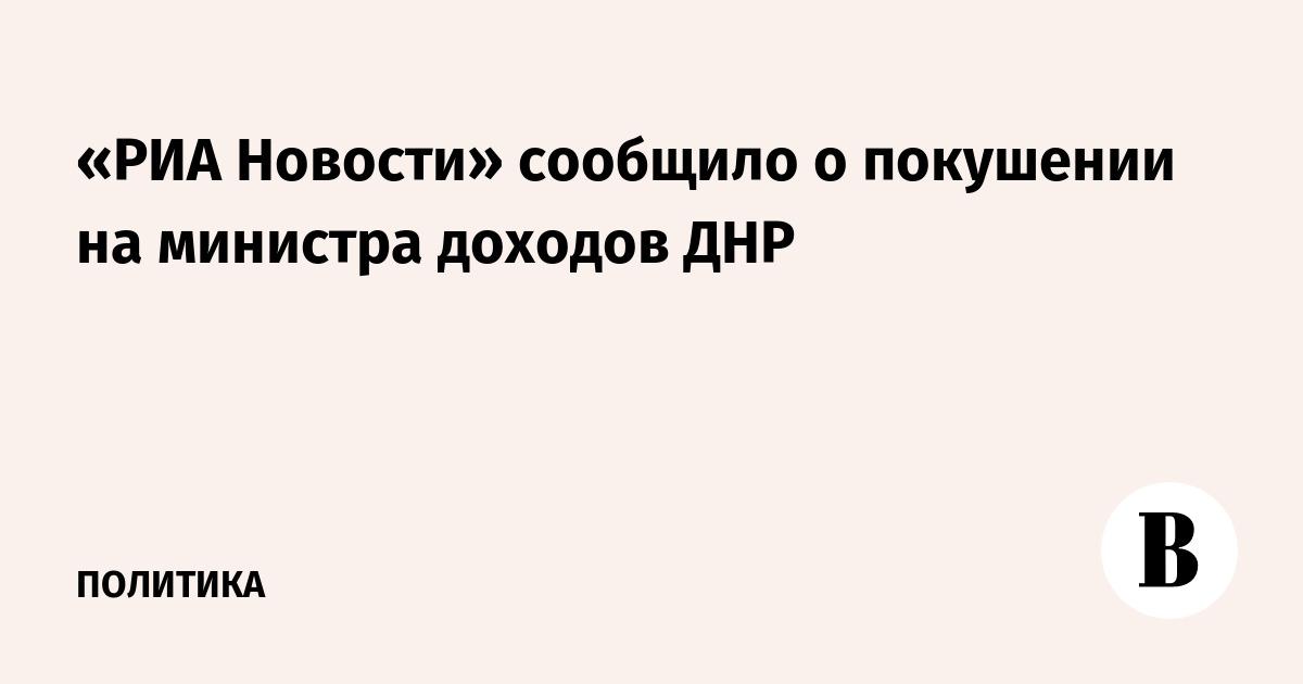 «РИА Новости» сообщило о покушении на министра доходов ДНР