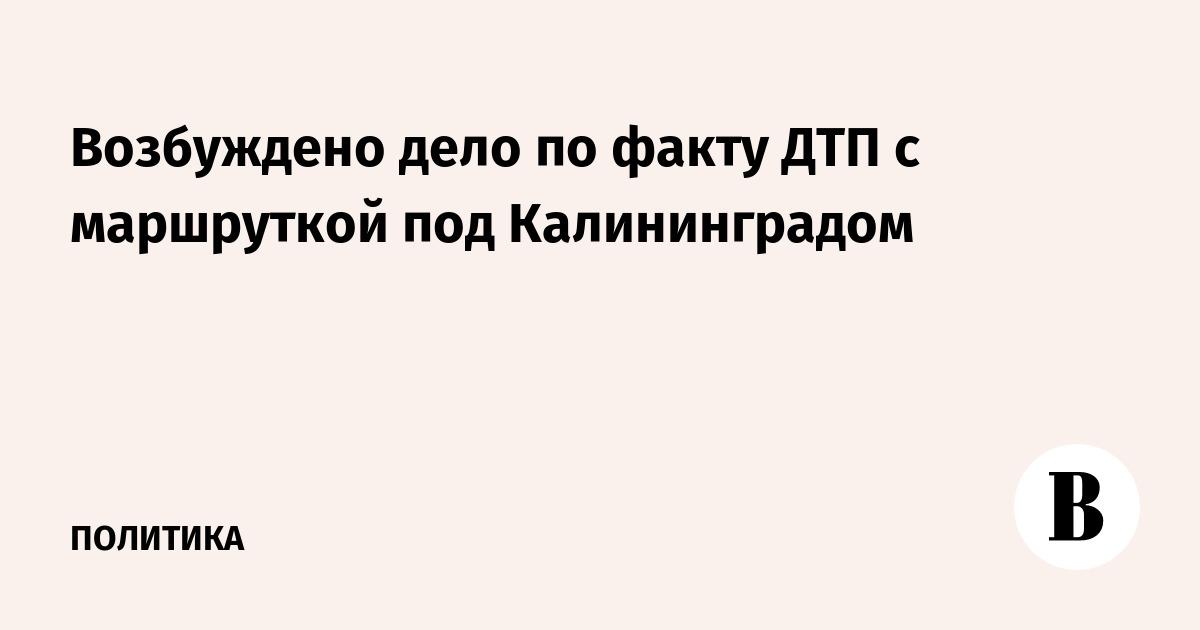 Возбуждено дело по факту ДТП с маршруткой под Калининградом