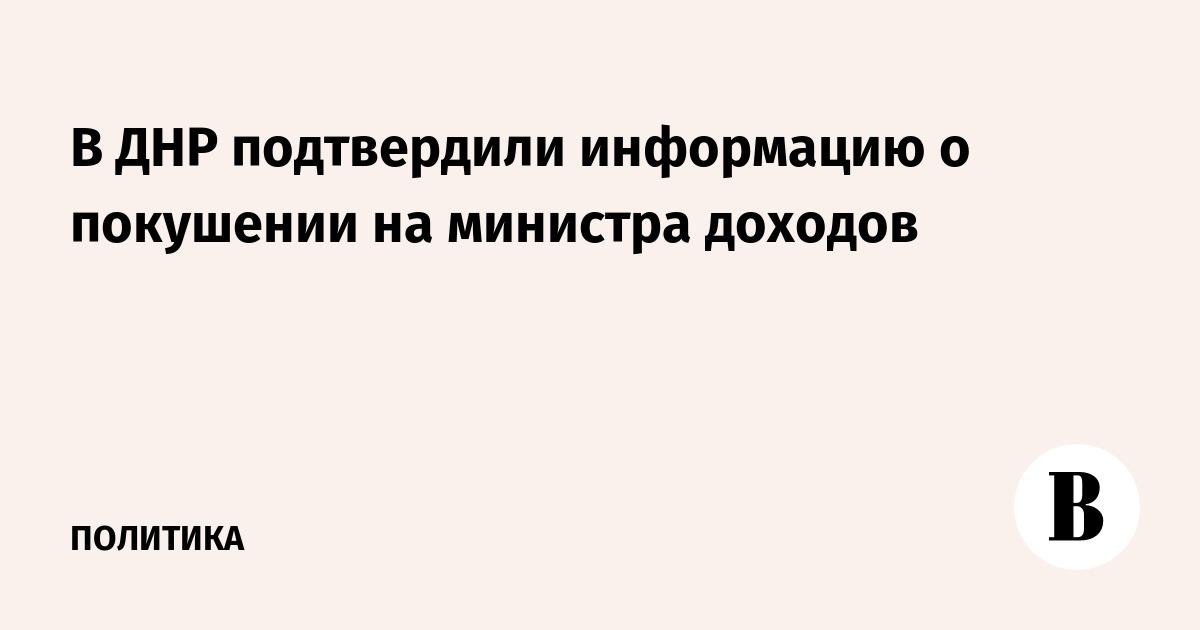 В ДНР подтвердили информацию о покушении на министра доходов