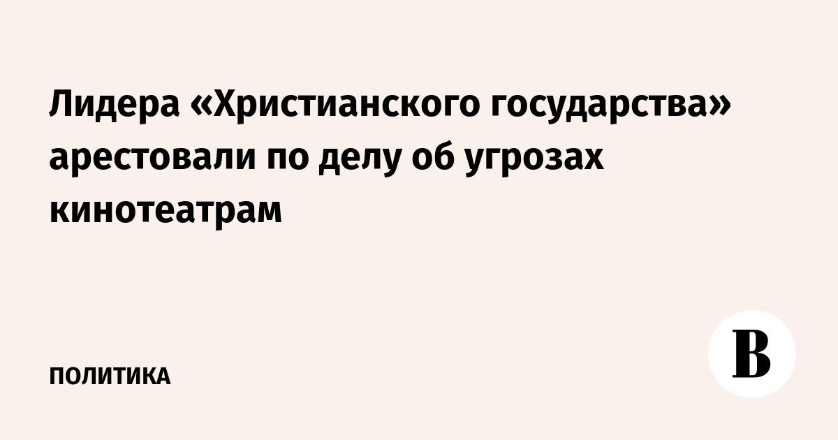 Лидера «Христианского государства» арестовали по делу об угрозах кинотеатрам
