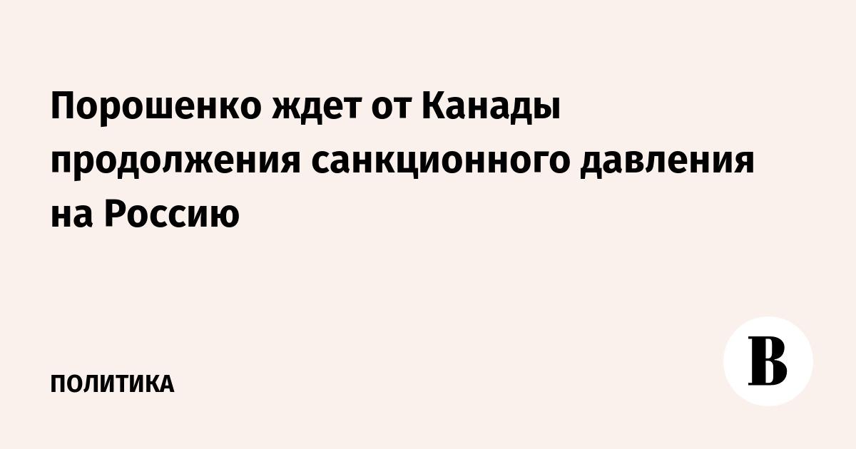 Порошенко ждет от Канады продолжения санкционного давления на Россию
