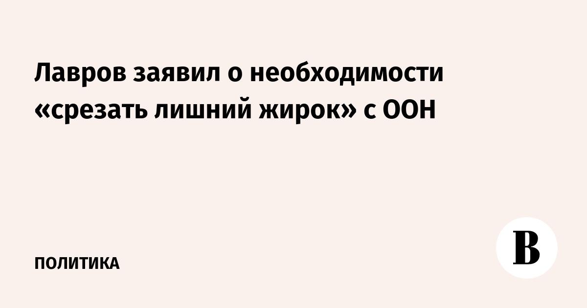Лавров заявил о необходимости срезать лишний «жирок» ООН