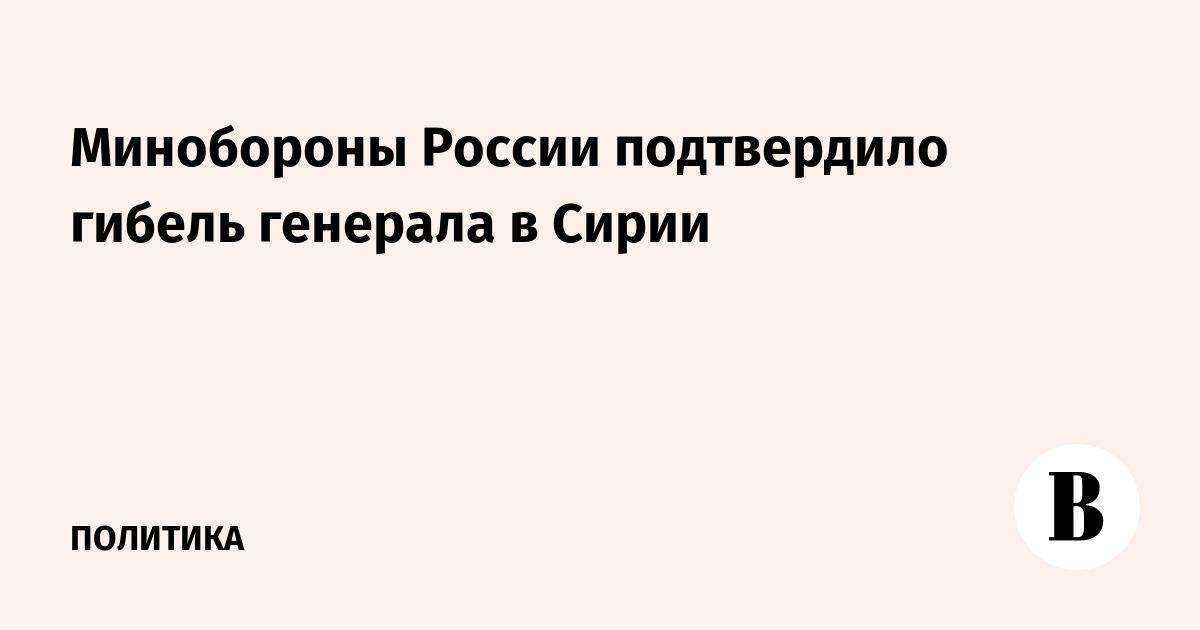 Минобороны России подтвердило гибель генерала в Сирии