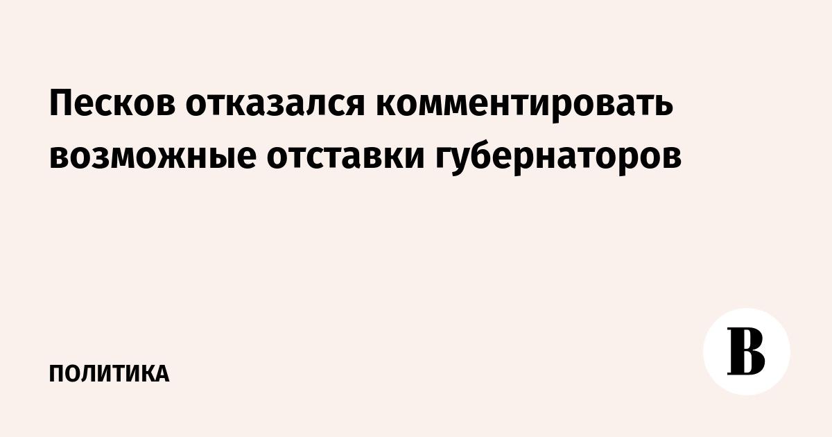 Песков отказался комментировать возможные отставки губернаторов