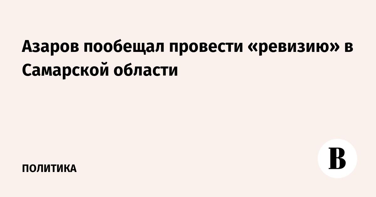 Азаров пообещал провести «ревизию» в Самарской области