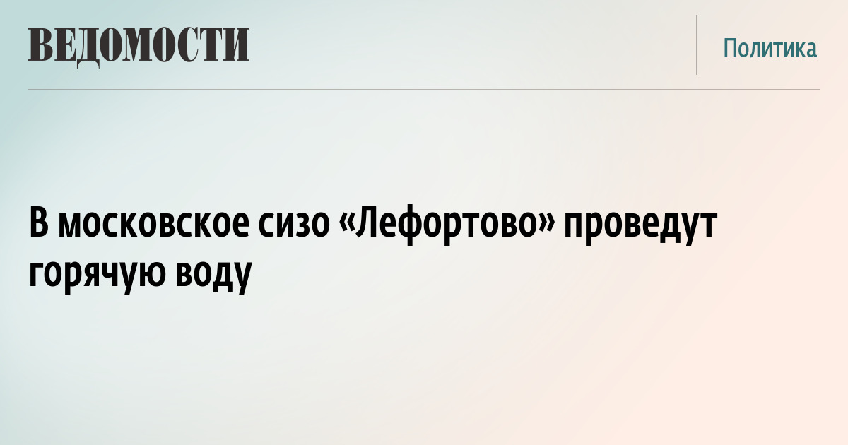 В московское сизо «Лефортово» проведут горячую воду