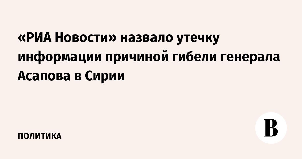 «РИА Новости» назвало утечку информации причиной гибели генерала Асапова в Сирии
