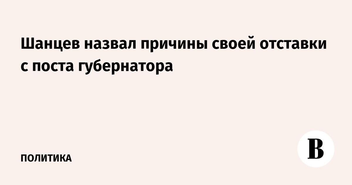 Шанцев назвал причины своей отставки с поста губернатора