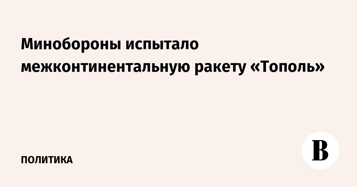 Минобороны испытало межконтинентальную ракету «Тополь»