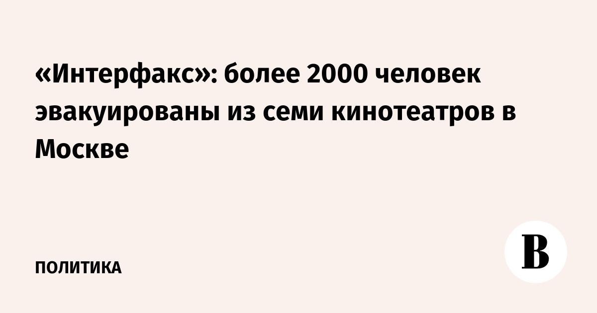 «Интерфакс»: более 2000 человек эвакуированы из семи кинотеатров в Москве