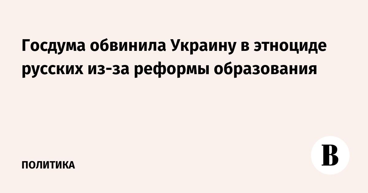 Госдума обвинила Украину в этноциде русских из-за реформы образования