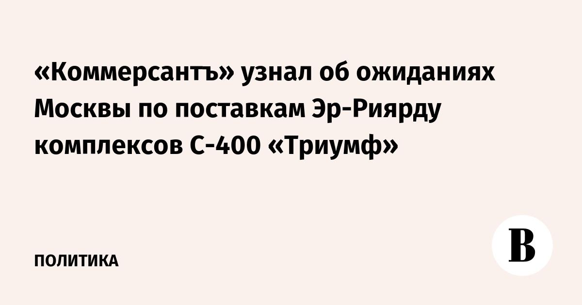 «Коммерсантъ» узнал об ожиданиях Москвы по поставкам Эр-Риярду комплексов С-400 «Триумф»