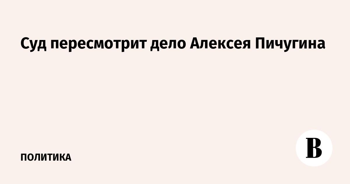 Суд пересмотрит дело Алексея Пичугина