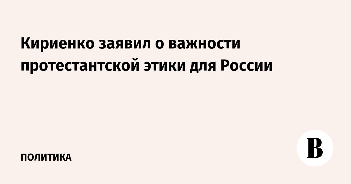 Кириенко заявил о важности протестантской этики для России