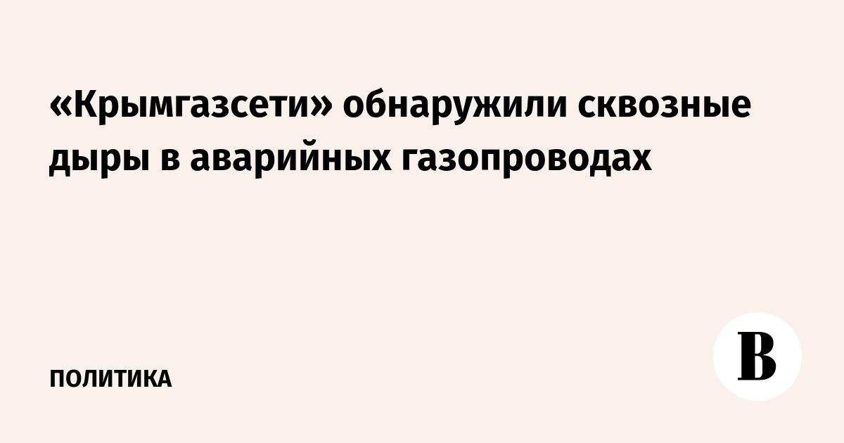 «Крымгазсети» обнаружили сквозные дыры в аварийных газопроводах