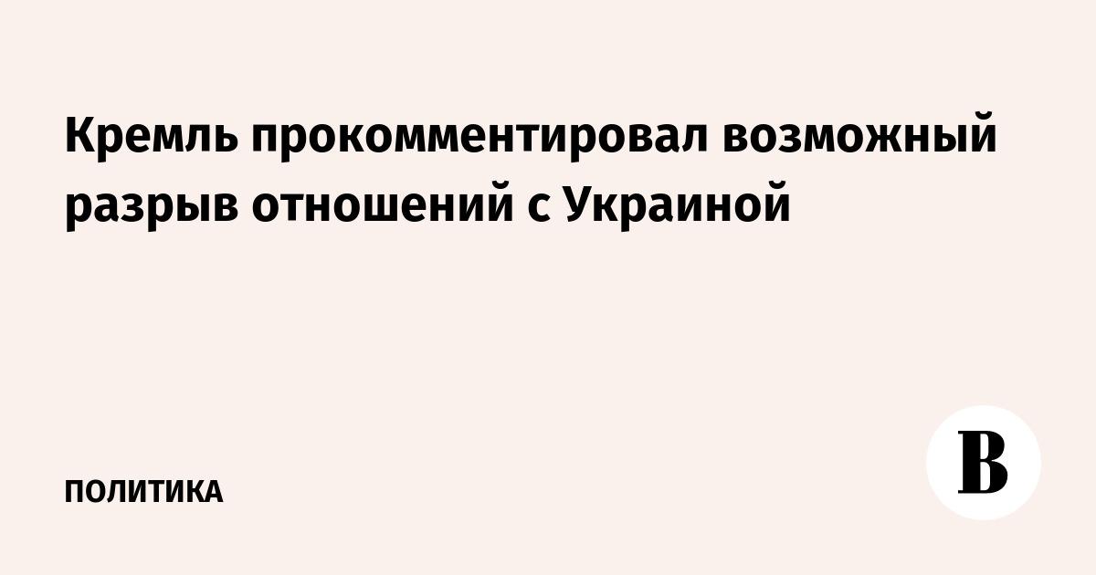 Кремль прокомментировал возможный разрыв отношений с Украиной