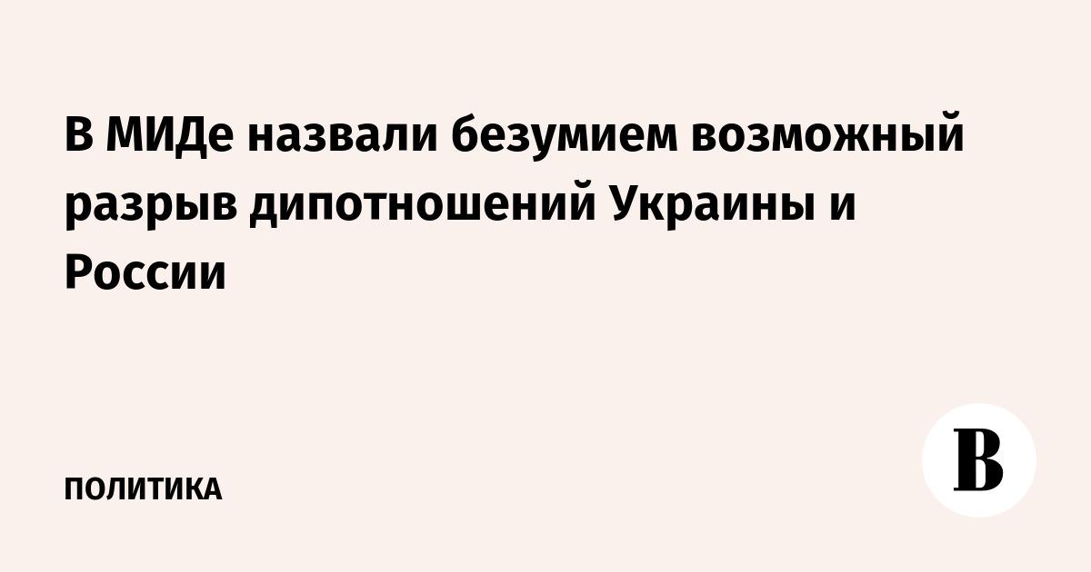 В МИДе назвали безумием возможный разрыв дипотношений Украины и России