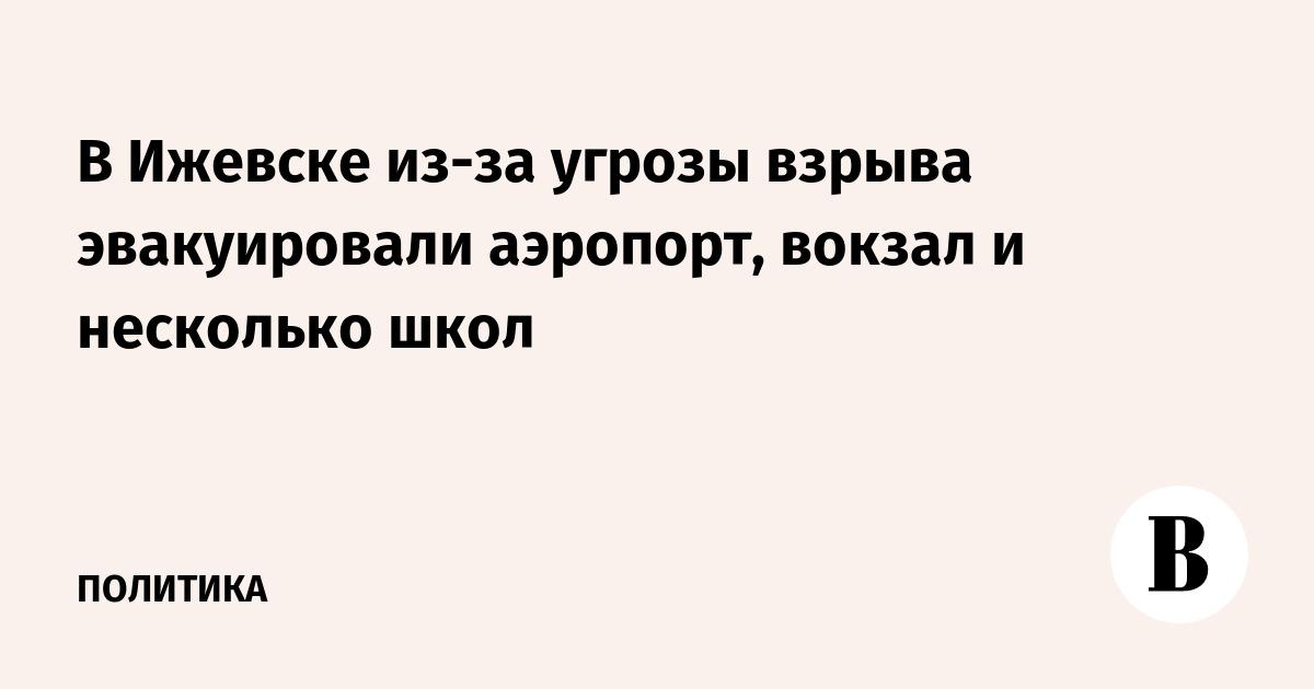 В Ижевске из-за угрозы взрыва эвакуировали аэропорт, вокзал и несколько школ