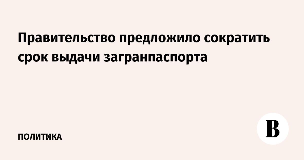 Правительство предложило сократить срок выдачи загранпаспорта