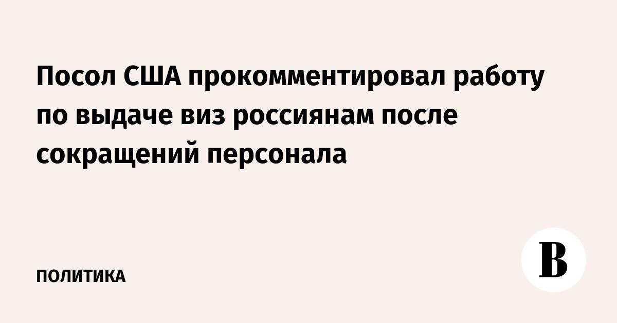 Посол США прокомментировал работу по выдаче виз россиянам после сокращений персонала