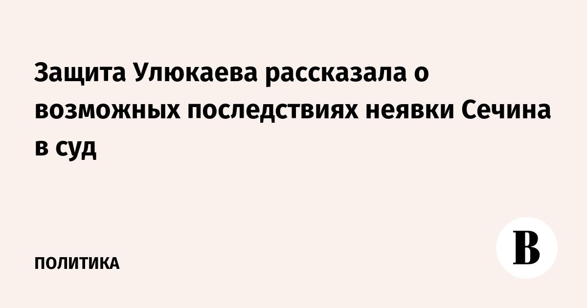 Защита Улюкаева рассказала о возможных последствиях неявки Сечина в суд