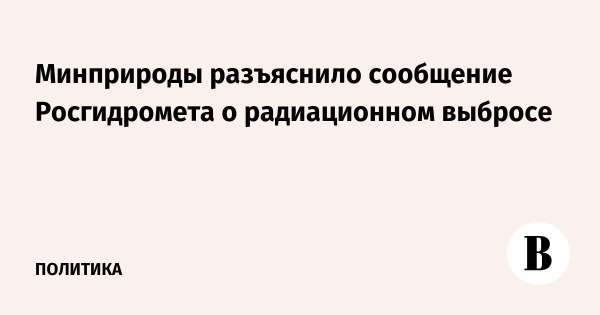 Минприроды разъяснило сообщение Росгидромета о радиационном выбросе