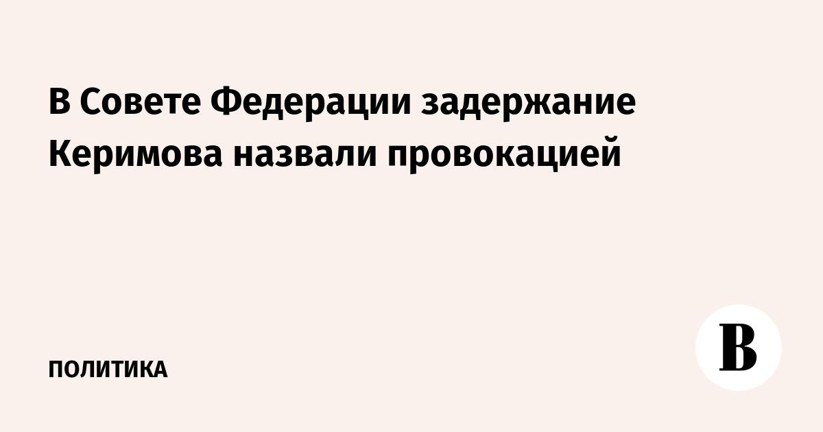 В Cовете Федерации задержание Керимова назвали провокацией