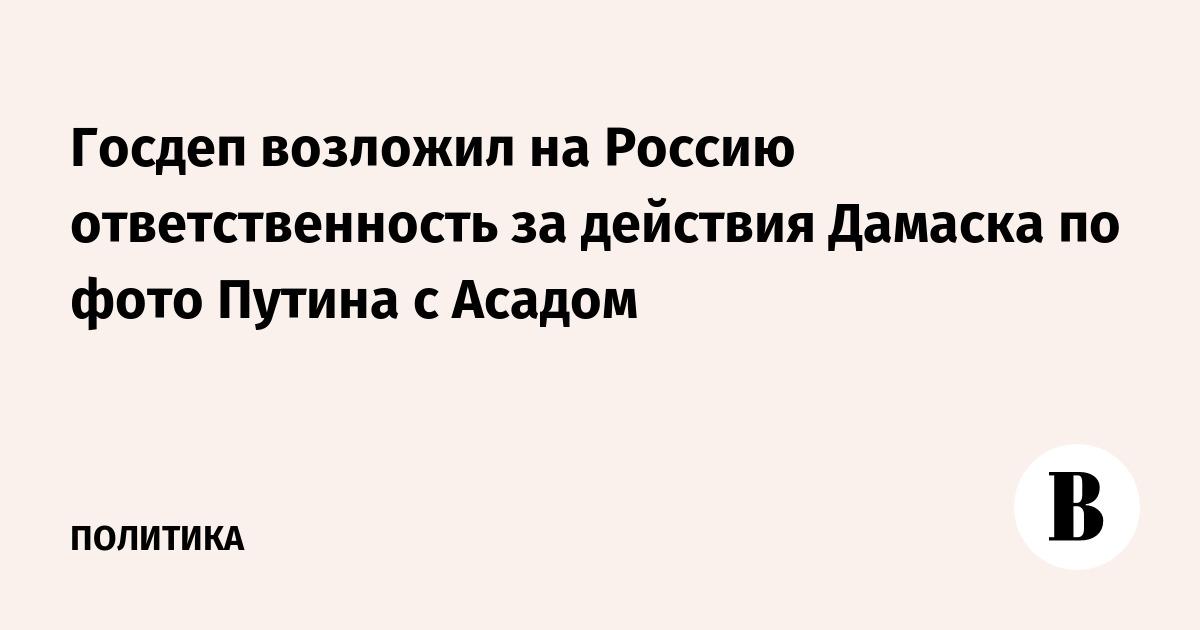Госдеп возложил на Россию ответственность за действия Дамаска по фото Путина с Асадом