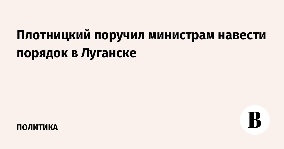 Плотницкий поручил министрам навести порядок в Луганске