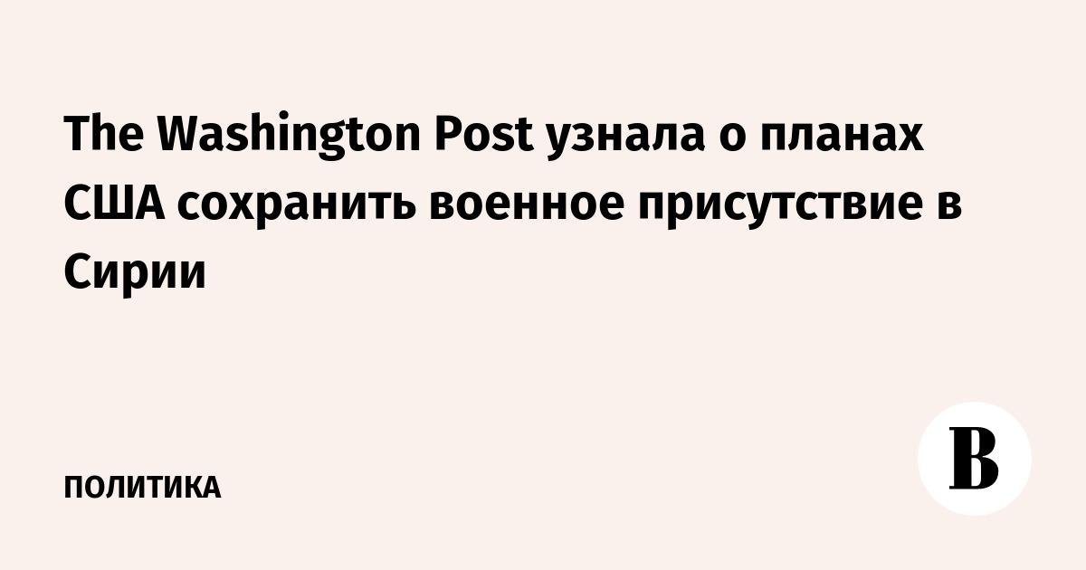 The Washington Post узнала о планах США сохранить военное присутствие в Сирии
