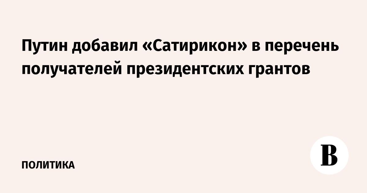 Путин добавил «Сатирикон» в перечень получателей президентских грантов