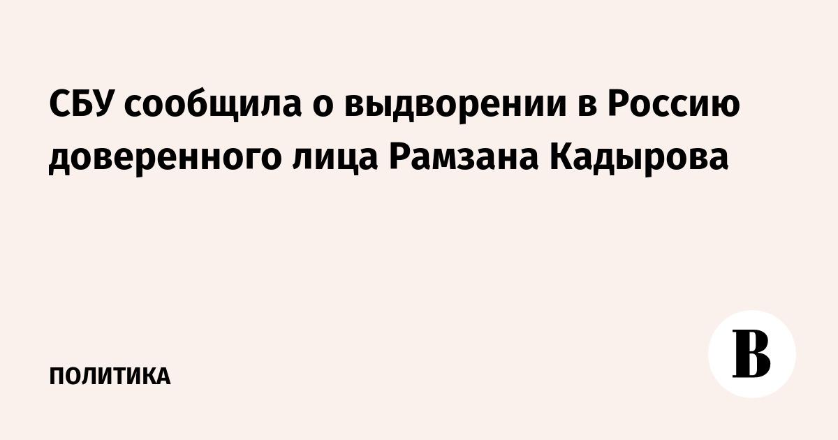 СБУ сообщила о выдворении в Россию доверенного лица Рамзана Кадырова