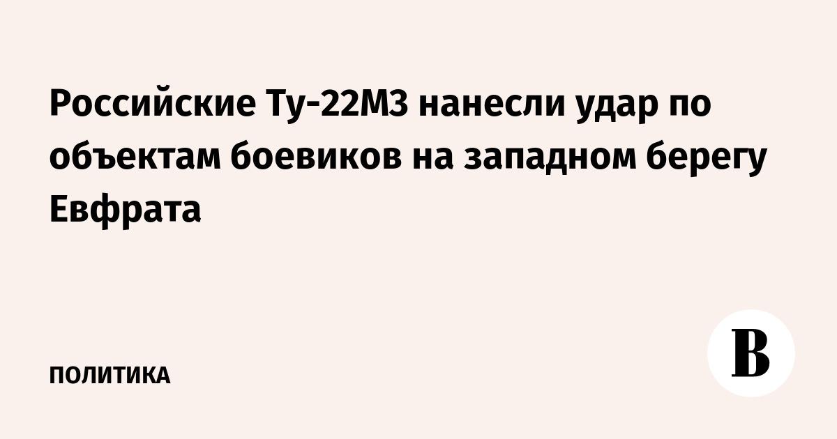 Российские Ту-22М3 нанесли удар по объектам боевиков на западном берегу Евфрата