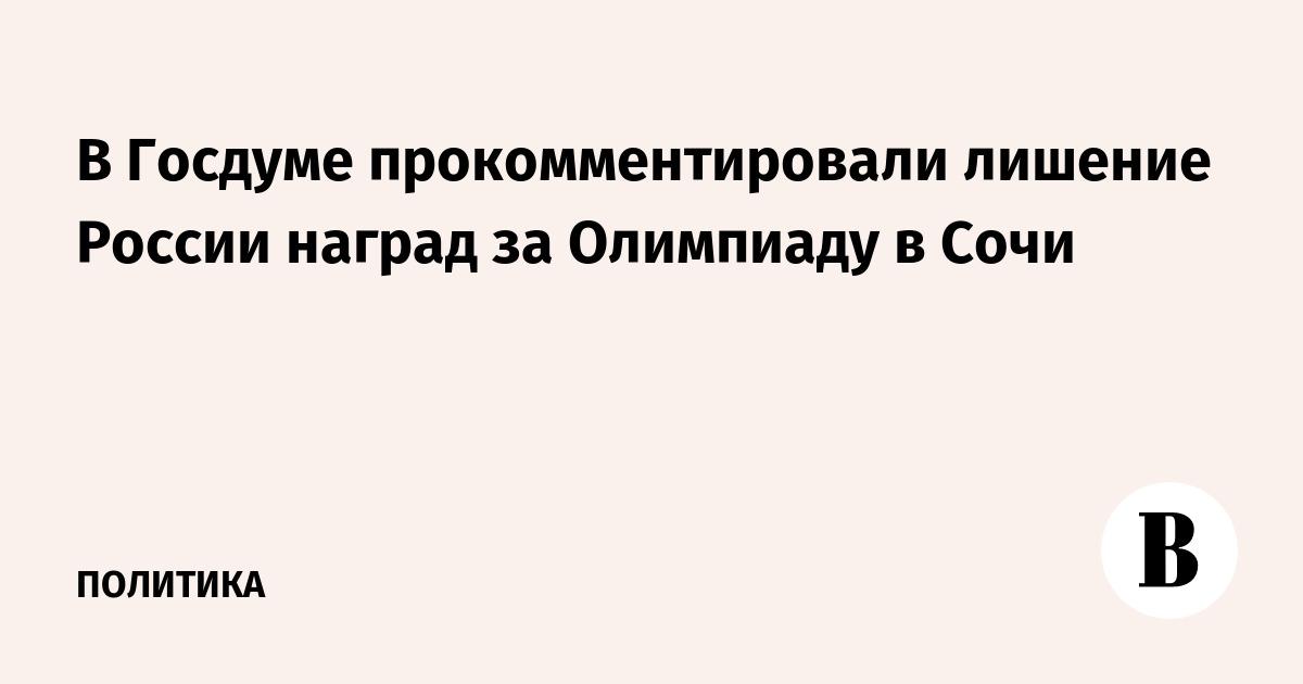 В Госдуме прокомментировали лишение России наград за Олимпиаду в Сочи