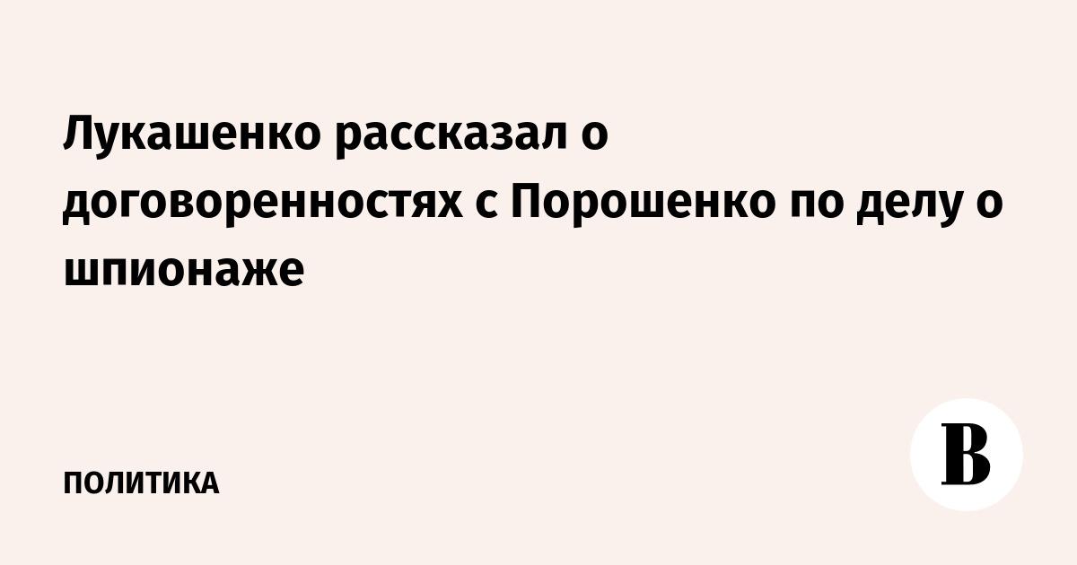 Лукашенко рассказал о договоренностях с Порошенко по делу о шпионаже