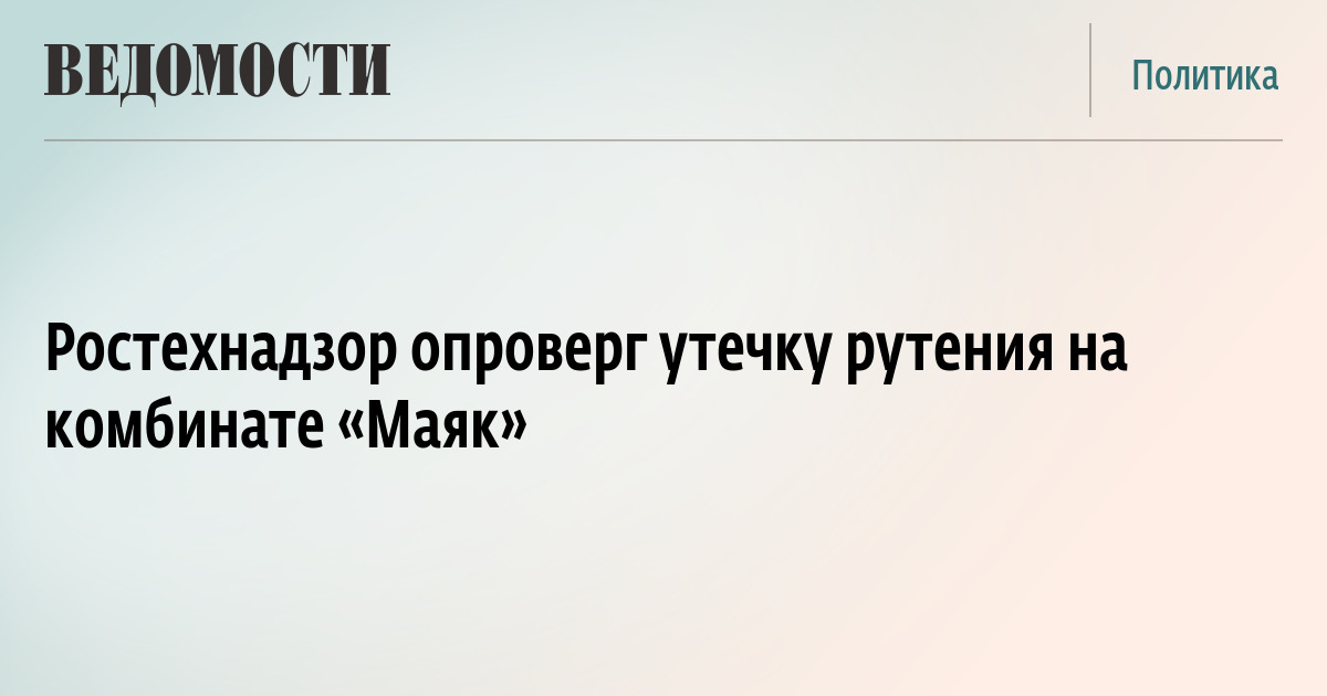 Ростехнадзор опроверг утечку рутения на комбинате «Маяк»