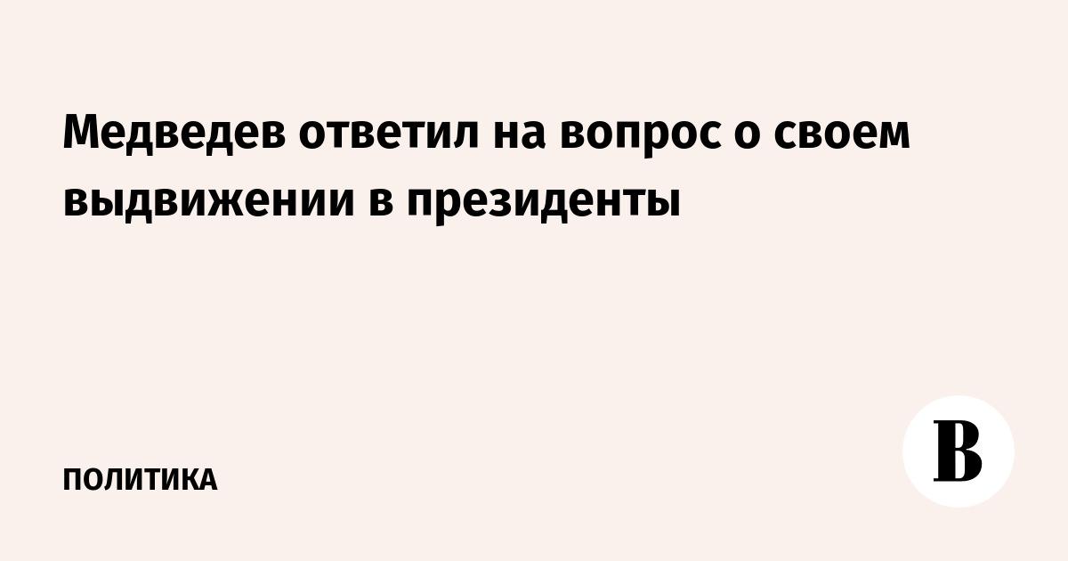 Медведев ответил на вопрос о своем выдвижении в президенты