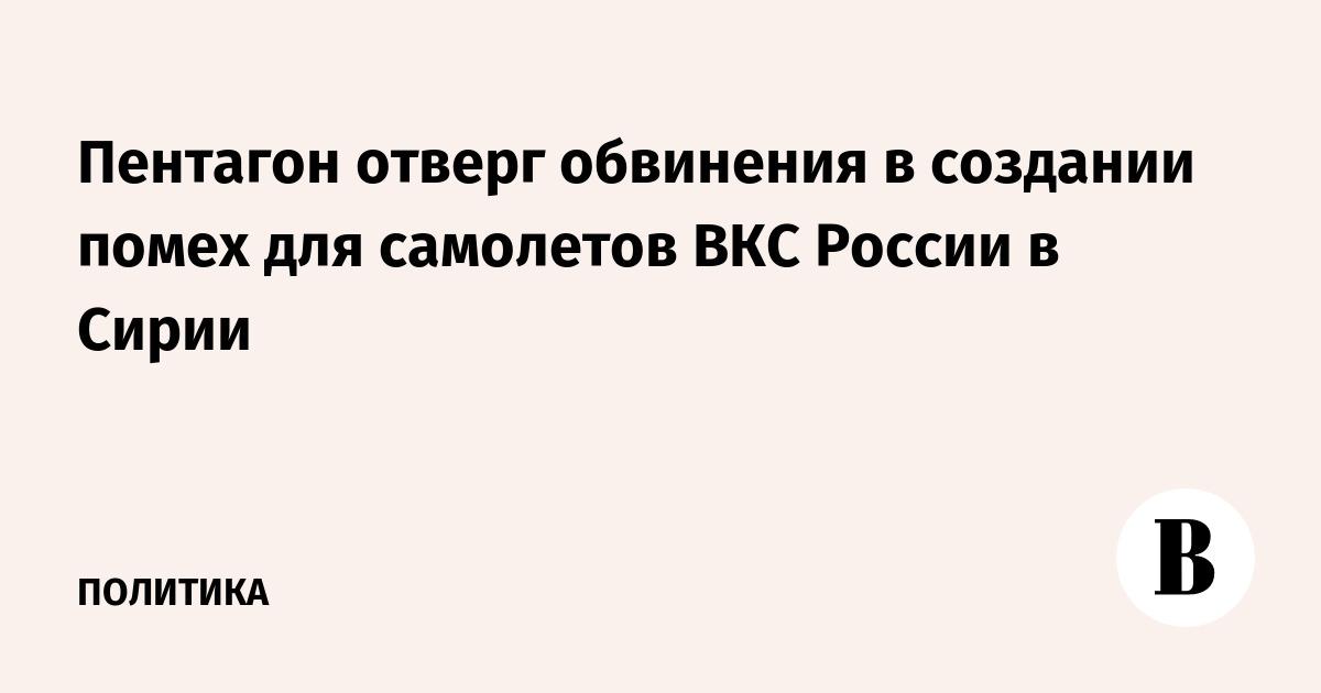 Пентагон отверг обвинения в создании помех для самолетов ВКС России в Сирии