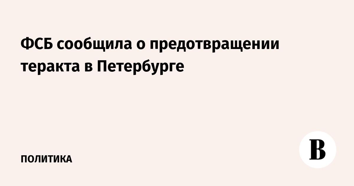 ФСБ сообщила о предотвращении теракта в Петербурге
