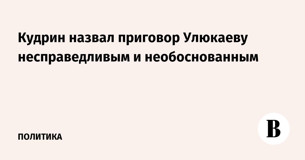 Кудрин назвал приговор Улюкаеву несправедливым и необоснованным