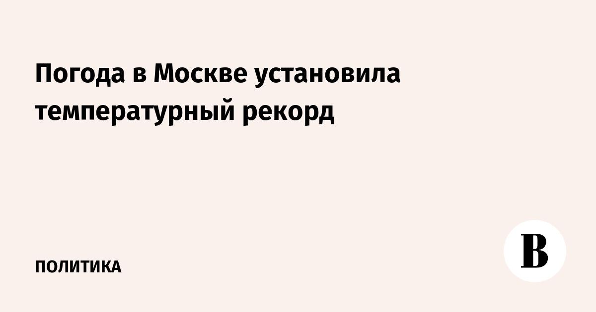 Погода в Москве установила температурный рекорд