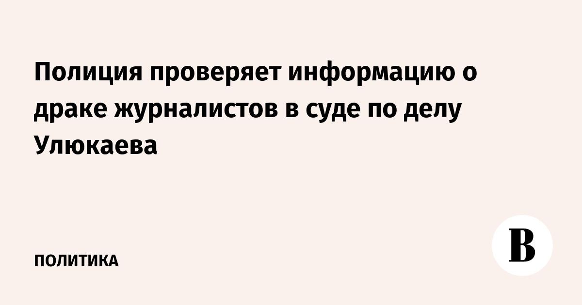 Полиция проверяет информацию о драке журналистов в суде по делу Улюкаева