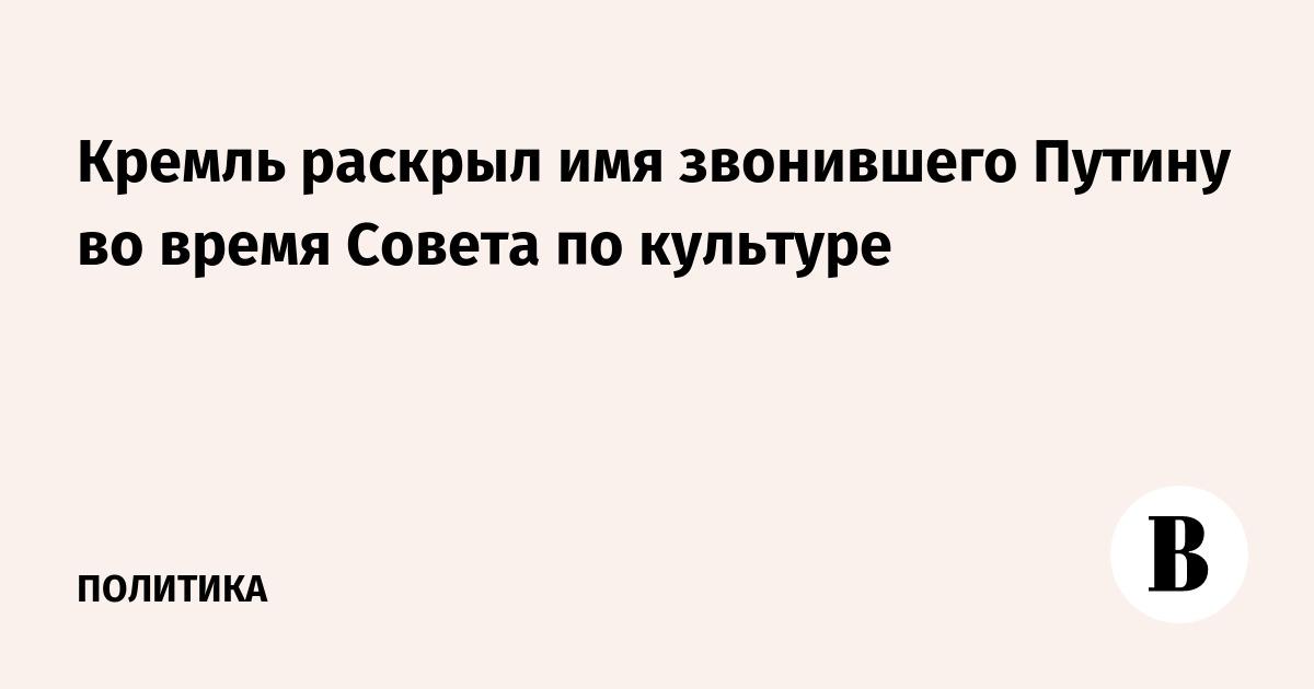 Кремль раскрыл имя звонившего Путину во время Совета по культуре