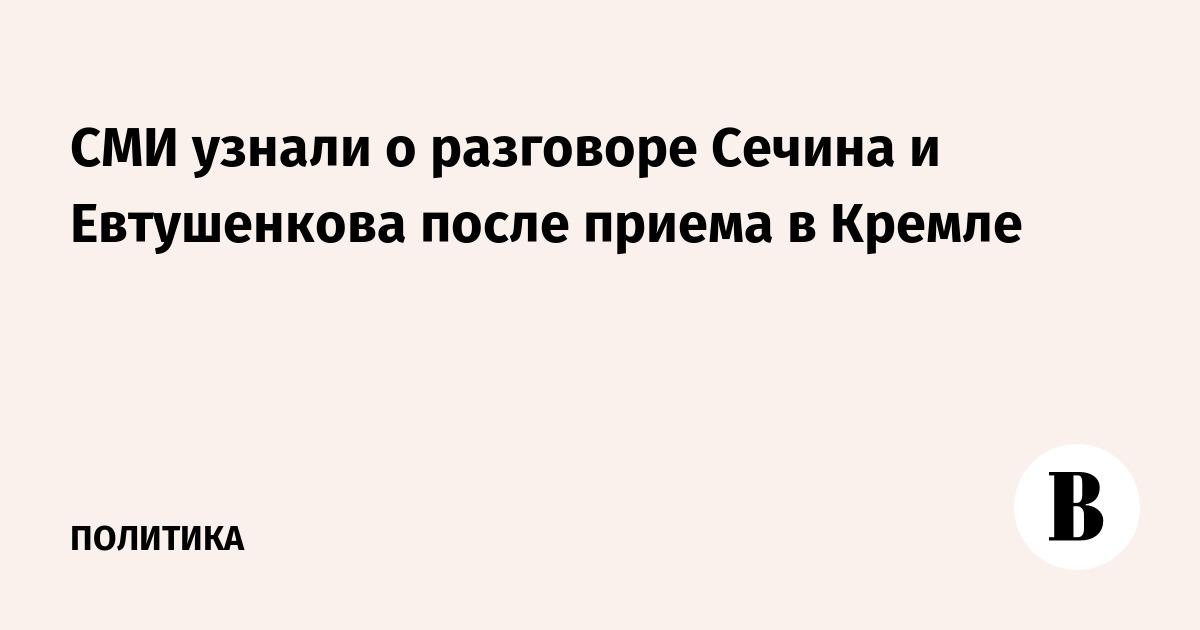 СМИ узнали о разговоре Сечина и Евтушенкова после приема в Кремле