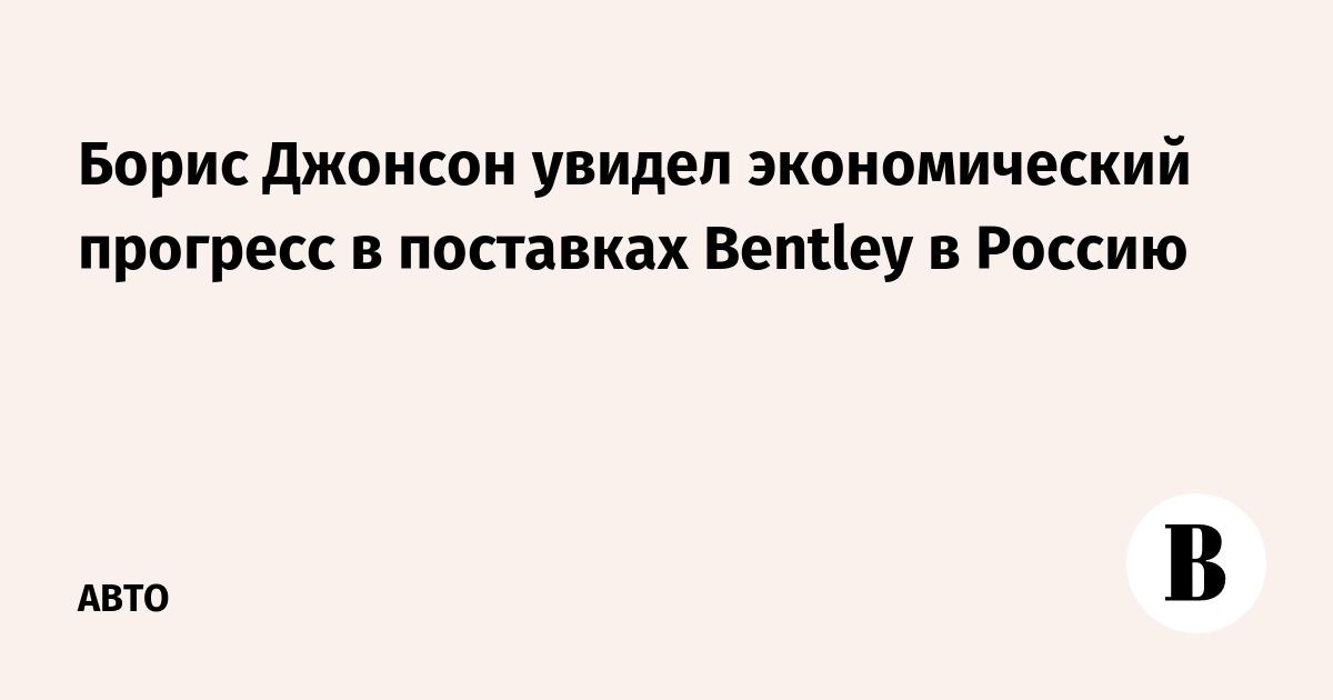 Борис Джонсон увидел экономический прогресс в поставках Bentley в Россию