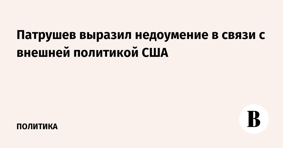 Патрушев выразил недоумение в связи с внешней политикой США