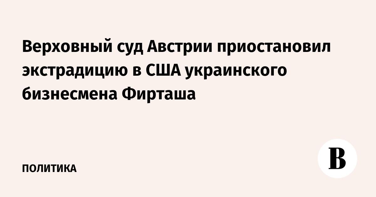 Верховный суд Австрии приостановил экстрадицию в США украинского бизнесмена Фирташа