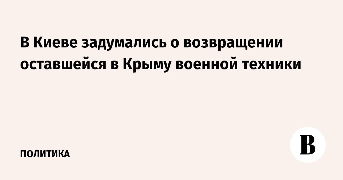 В Киеве задумались о возвращении оставшейся в Крыму военной техники