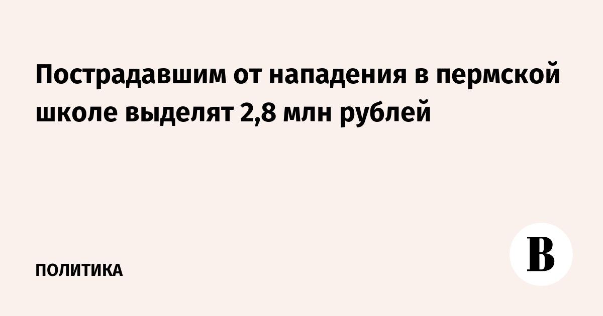 Пострадавшим от нападения в пермской школе выделят 2,8 млн рублей
